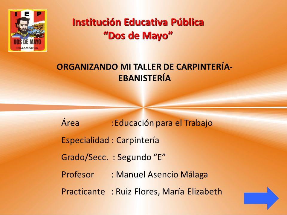 Institución Educativa Pública Dos de Mayo Área :Educación para el Trabajo Especialidad : Carpintería Grado/Secc. : Segundo E Profesor : Manuel Asencio