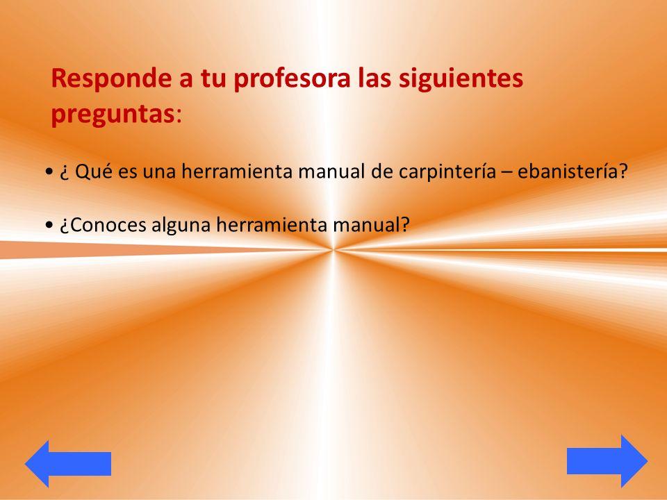 Responde a tu profesora las siguientes preguntas: ¿ Qué es una herramienta manual de carpintería – ebanistería? ¿Conoces alguna herramienta manual?