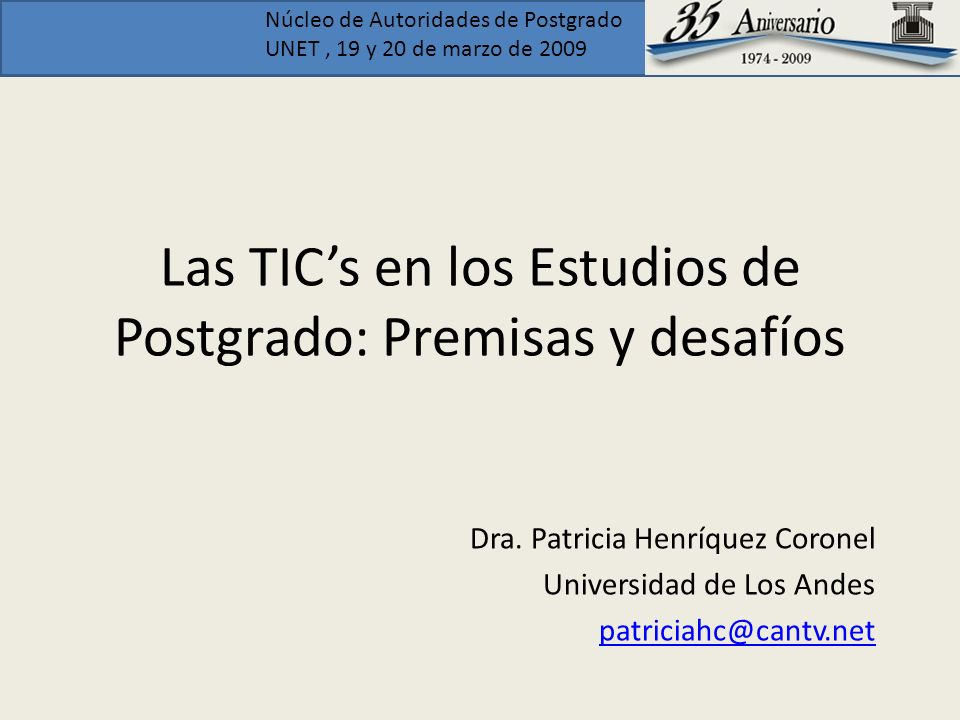 Núcleo de Autoridades de Postgrado UNET, 19 y 20 de marzo de 2009 Las TICs en los Estudios de Postgrado: Premisas y desafíos Dra. Patricia Henríquez C
