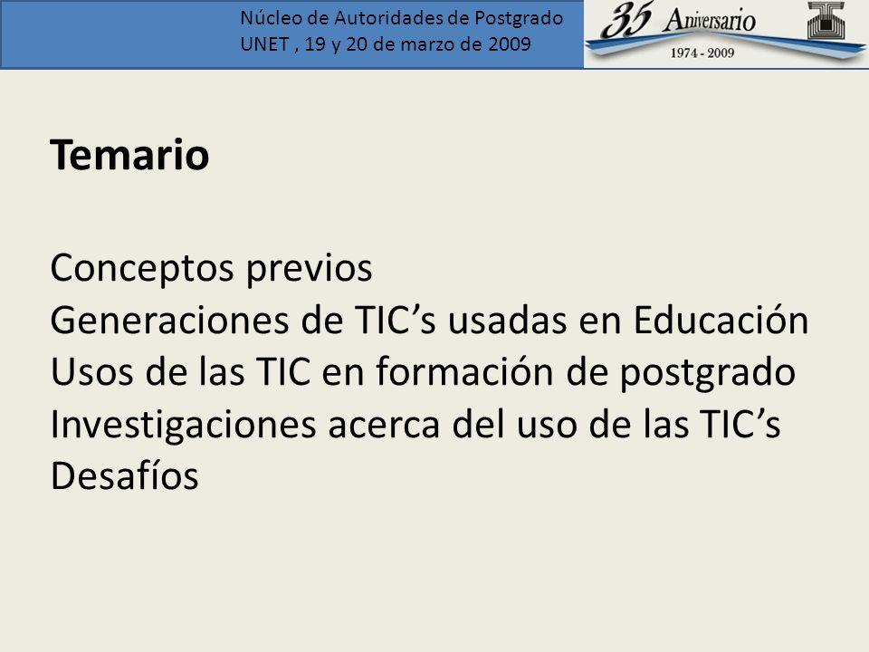 Núcleo de Autoridades de Postgrado UNET, 19 y 20 de marzo de 2009 Temario Conceptos previos Generaciones de TICs usadas en Educación Usos de las TIC e