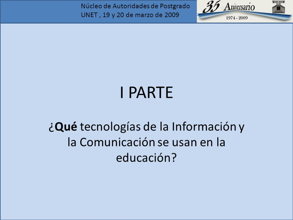 Núcleo de Autoridades de Postgrado UNET, 19 y 20 de marzo de 2009 I PARTE ¿Qué tecnologías de la Información y la Comunicación se usan en la educación