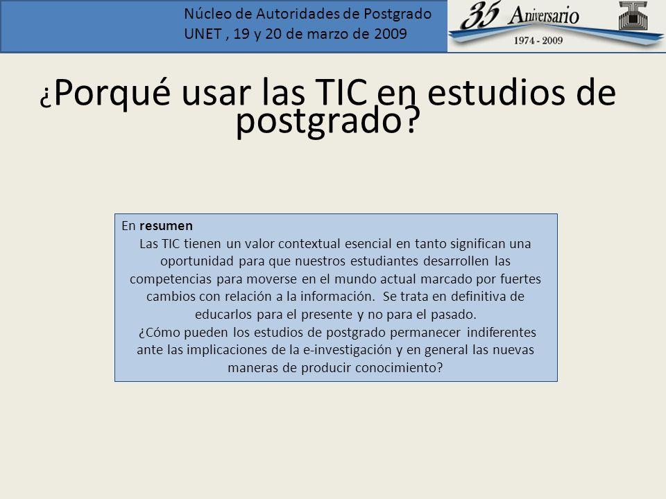 Núcleo de Autoridades de Postgrado UNET, 19 y 20 de marzo de 2009 ¿ Porqué usar las TIC en estudios de postgrado? En resumen Las TIC tienen un valor c