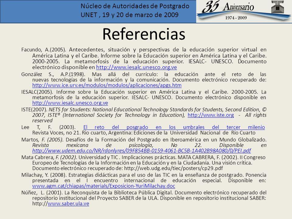 Núcleo de Autoridades de Postgrado UNET, 19 y 20 de marzo de 2009 Referencias Facundo, A.(2005). Antecedentes, situación y perspectivas de la educació