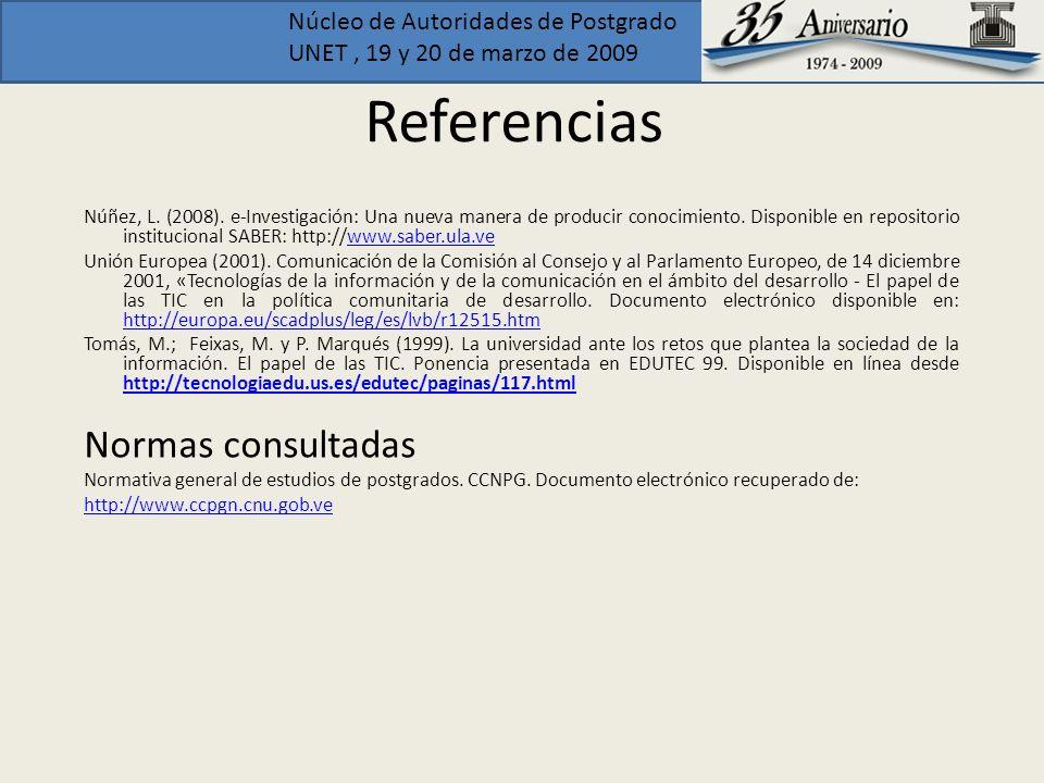 Núcleo de Autoridades de Postgrado UNET, 19 y 20 de marzo de 2009 Referencias Núñez, L. (2008). e-Investigación: Una nueva manera de producir conocimi