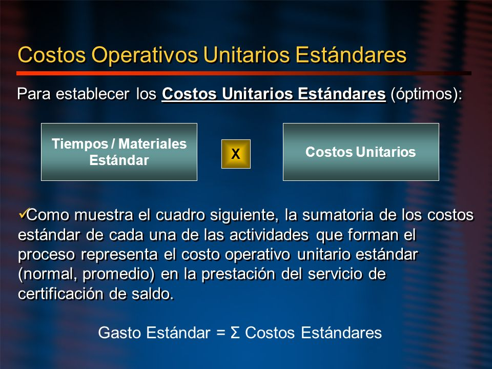 Costos Operativos Unitarios Estándares Para establecer los Costos Unitarios Estándares (óptimos): Tiempos / Materiales Estándar Costos Unitarios X Com