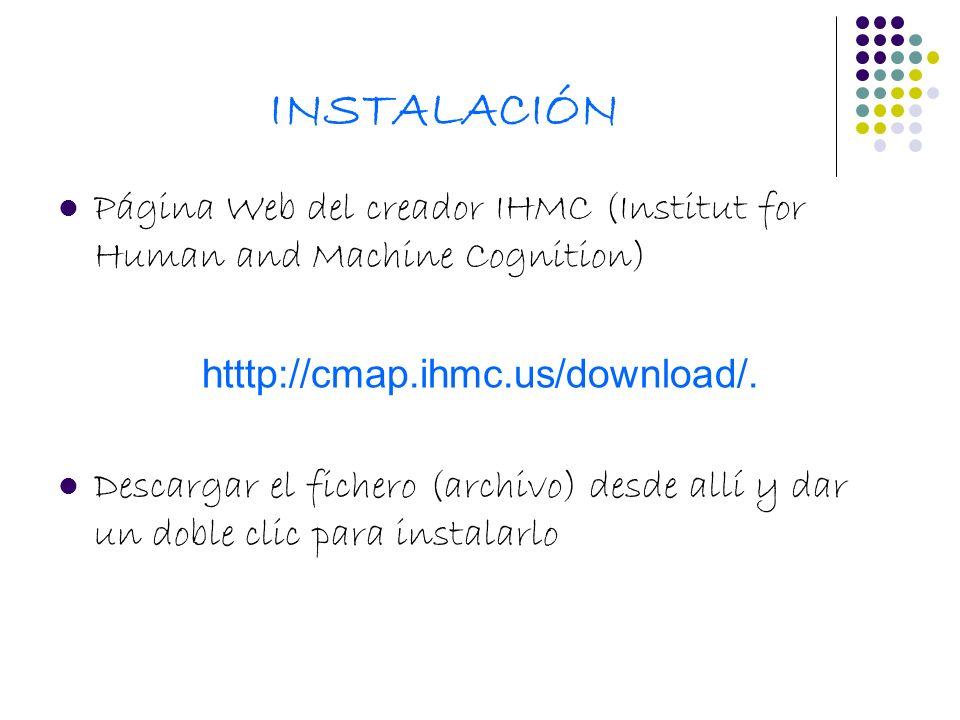 INSTALACIÓN Página Web del creador IHMC (Institut for Human and Machine Cognition) htttp://cmap.ihmc.us/download/. Descargar el fichero (archivo) desd