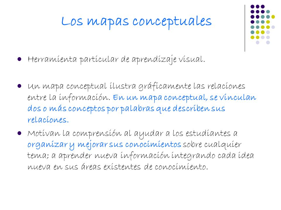 Los mapas conceptuales Herramienta particular de aprendizaje visual. Un mapa conceptual ilustra gráficamente las relaciones entre la información. En u