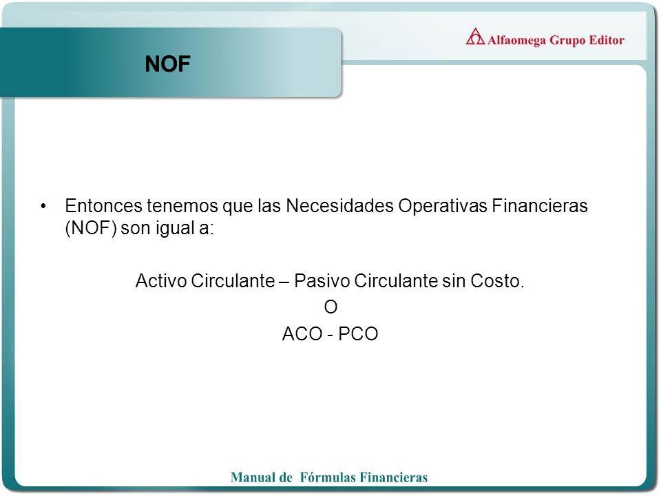 NOF Entonces tenemos que las Necesidades Operativas Financieras (NOF) son igual a: Activo Circulante – Pasivo Circulante sin Costo. O ACO - PCO
