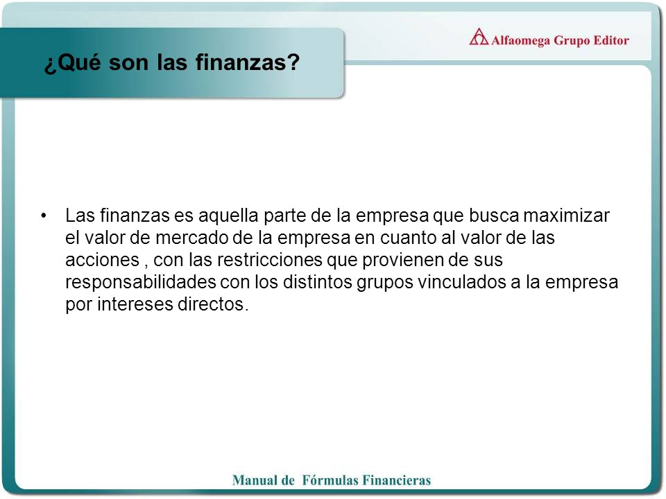 ¿Qué son las finanzas? Las finanzas es aquella parte de la empresa que busca maximizar el valor de mercado de la empresa en cuanto al valor de las acc