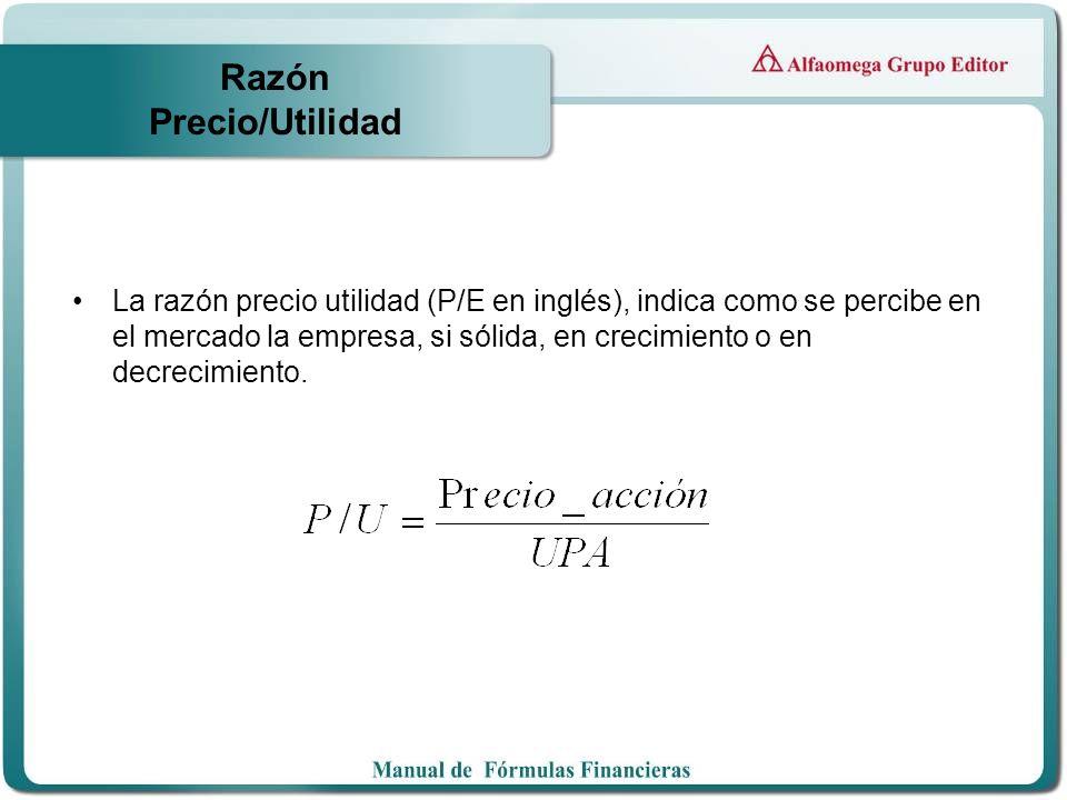 Razón Precio/Utilidad La razón precio utilidad (P/E en inglés), indica como se percibe en el mercado la empresa, si sólida, en crecimiento o en decrec