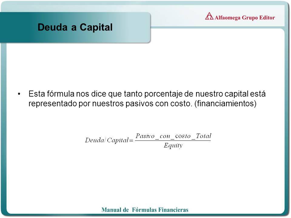 Deuda a Capital Esta fórmula nos dice que tanto porcentaje de nuestro capital está representado por nuestros pasivos con costo. (financiamientos)