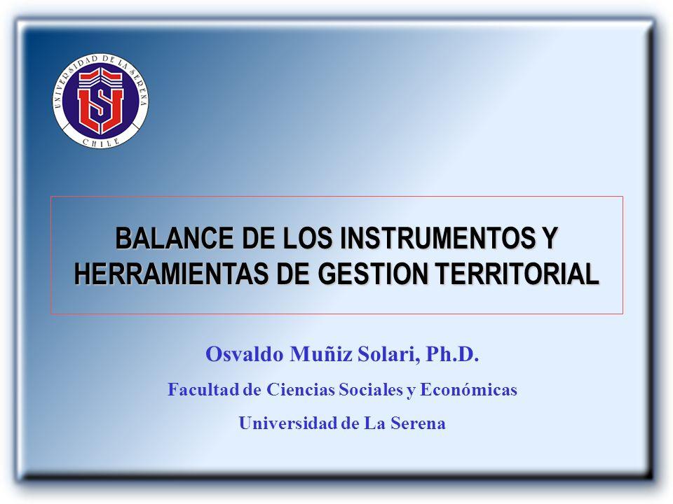 BALANCE DE LOS INSTRUMENTOS Y HERRAMIENTAS DE GESTION TERRITORIAL Osvaldo Muñiz Solari, Ph.D. Facultad de Ciencias Sociales y Económicas Universidad d