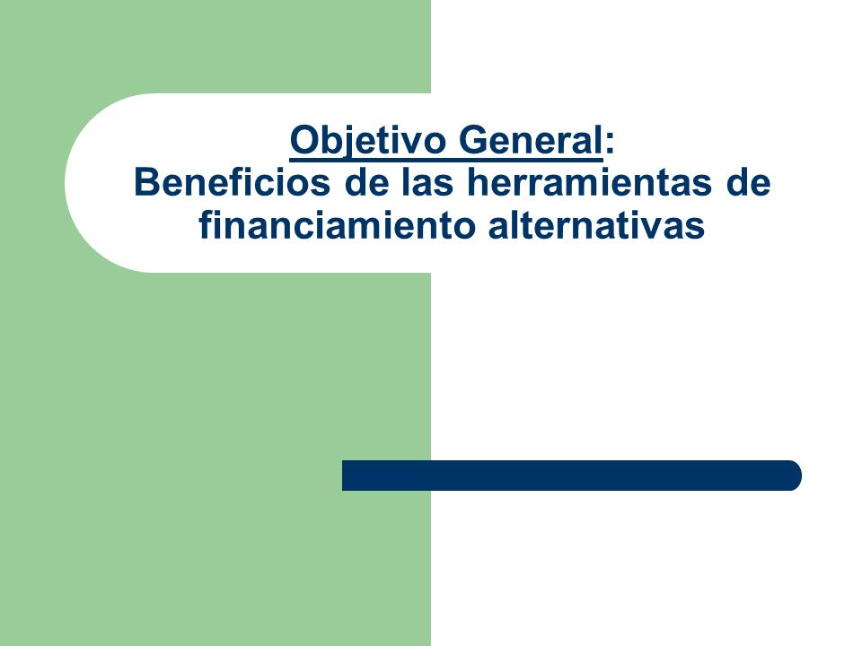 Objetivo General: Beneficios de las herramientas de financiamiento alternativas
