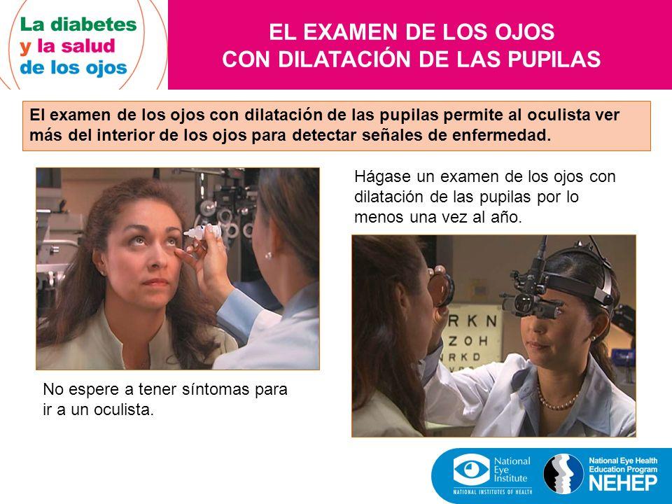 EL EXAMEN DE LOS OJOS CON DILATACIÓN DE LAS PUPILAS El examen de los ojos con dilatación de las pupilas permite al oculista ver más del interior de lo