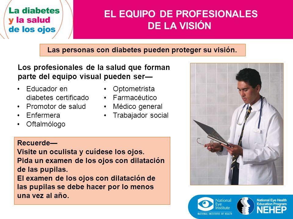 EL EQUIPO DE PROFESIONALES DE LA VISIÓN Las personas con diabetes pueden proteger su visión. Los profesionales de la salud que forman parte del equipo