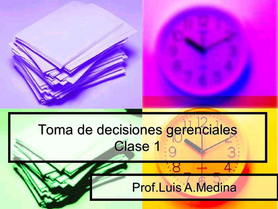 Toma de decisiones gerenciales Clase 1 Prof.Luis A.Medina
