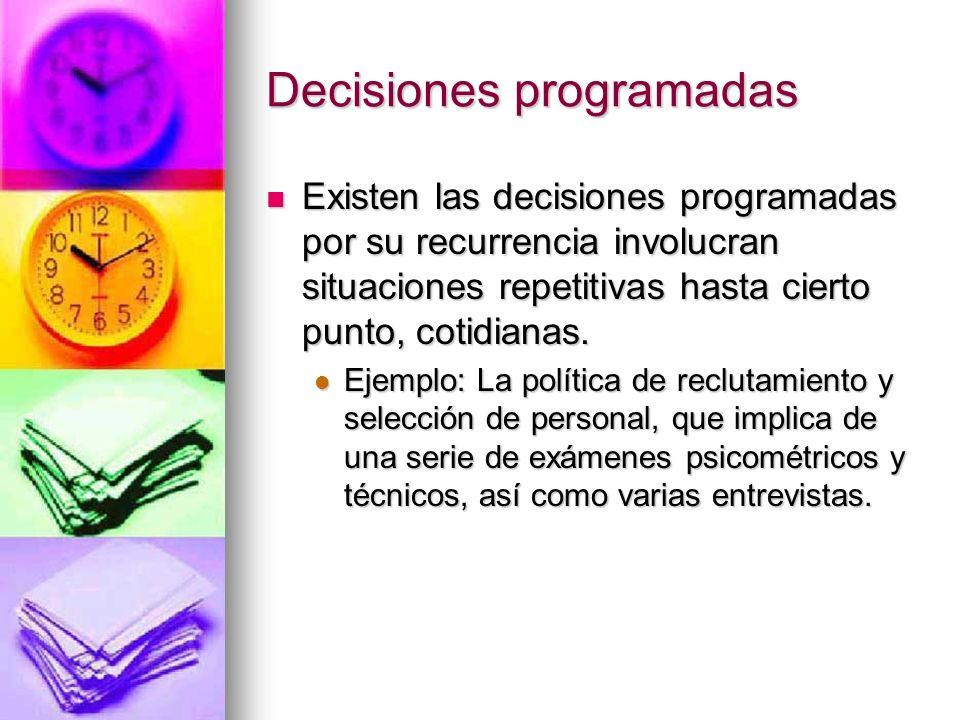 Decisiones programadas Existen las decisiones programadas por su recurrencia involucran situaciones repetitivas hasta cierto punto, cotidianas. Existe