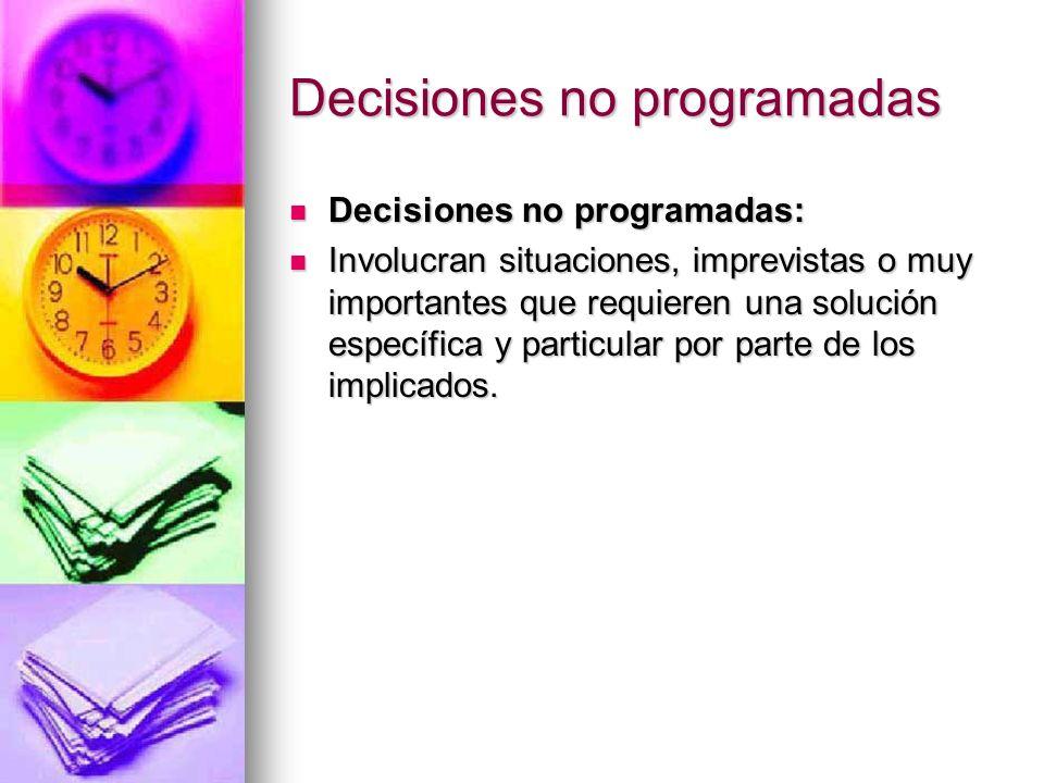 Decisiones no programadas Decisiones no programadas: Decisiones no programadas: Involucran situaciones, imprevistas o muy importantes que requieren un