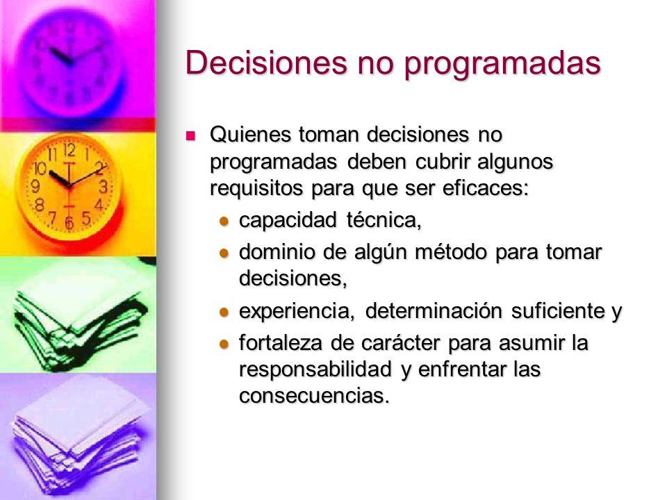 Decisiones no programadas Quienes toman decisiones no programadas deben cubrir algunos requisitos para que ser eficaces: Quienes toman decisiones no p