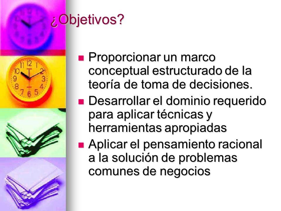 ¿Objetivos? Proporcionar un marco conceptual estructurado de la teoría de toma de decisiones. Proporcionar un marco conceptual estructurado de la teor