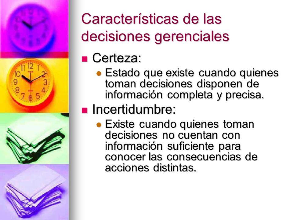 Características de las decisiones gerenciales Certeza: Certeza: Estado que existe cuando quienes toman decisiones disponen de información completa y p