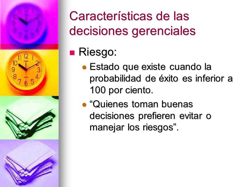 Características de las decisiones gerenciales Riesgo: Riesgo: Estado que existe cuando la probabilidad de éxito es inferior a 100 por ciento. Estado q