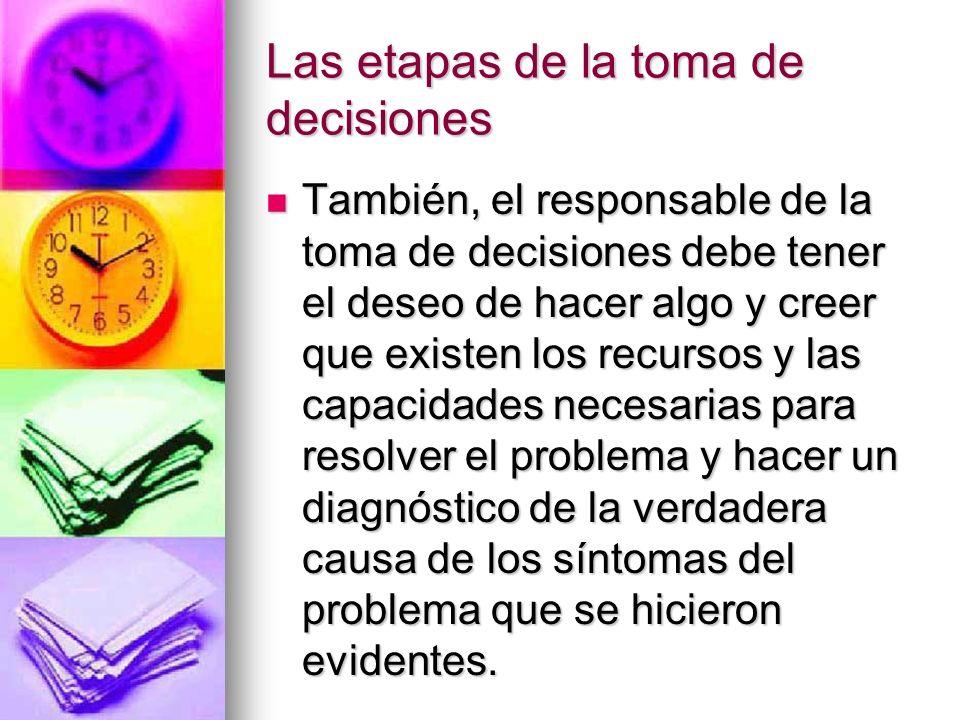 Las etapas de la toma de decisiones También, el responsable de la toma de decisiones debe tener el deseo de hacer algo y creer que existen los recurso