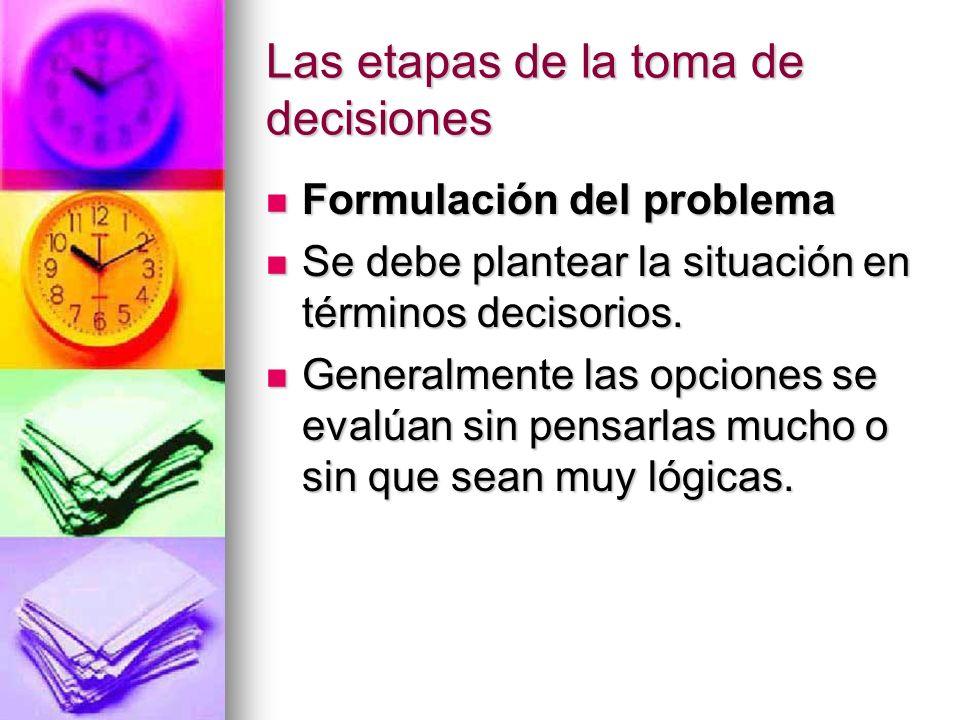 Las etapas de la toma de decisiones Formulación del problema Formulación del problema Se debe plantear la situación en términos decisorios. Se debe pl