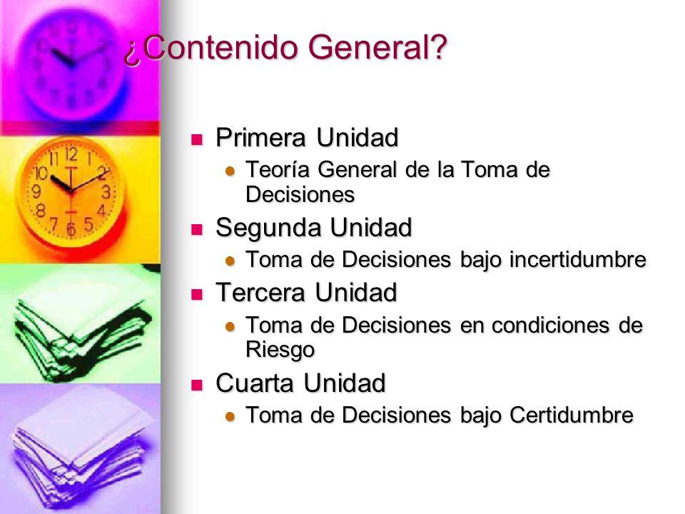 ¿Contenido General? Primera Unidad Primera Unidad Teoría General de la Toma de Decisiones Teoría General de la Toma de Decisiones Segunda Unidad Segun