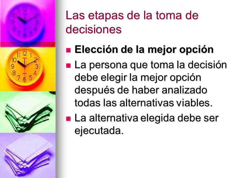 Las etapas de la toma de decisiones Elección de la mejor opción Elección de la mejor opción La persona que toma la decisión debe elegir la mejor opció