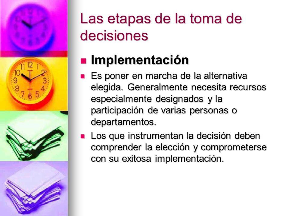 Las etapas de la toma de decisiones Implementación Implementación Es poner en marcha de la alternativa elegida. Generalmente necesita recursos especia