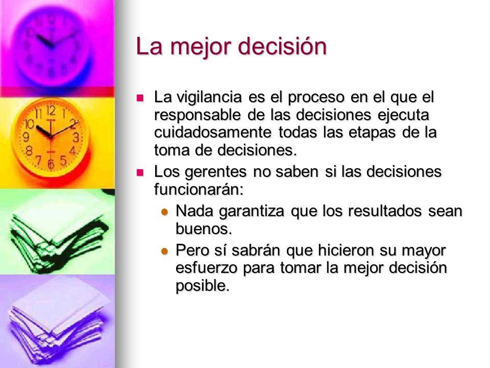 La mejor decisión La vigilancia es el proceso en el que el responsable de las decisiones ejecuta cuidadosamente todas las etapas de la toma de decisio