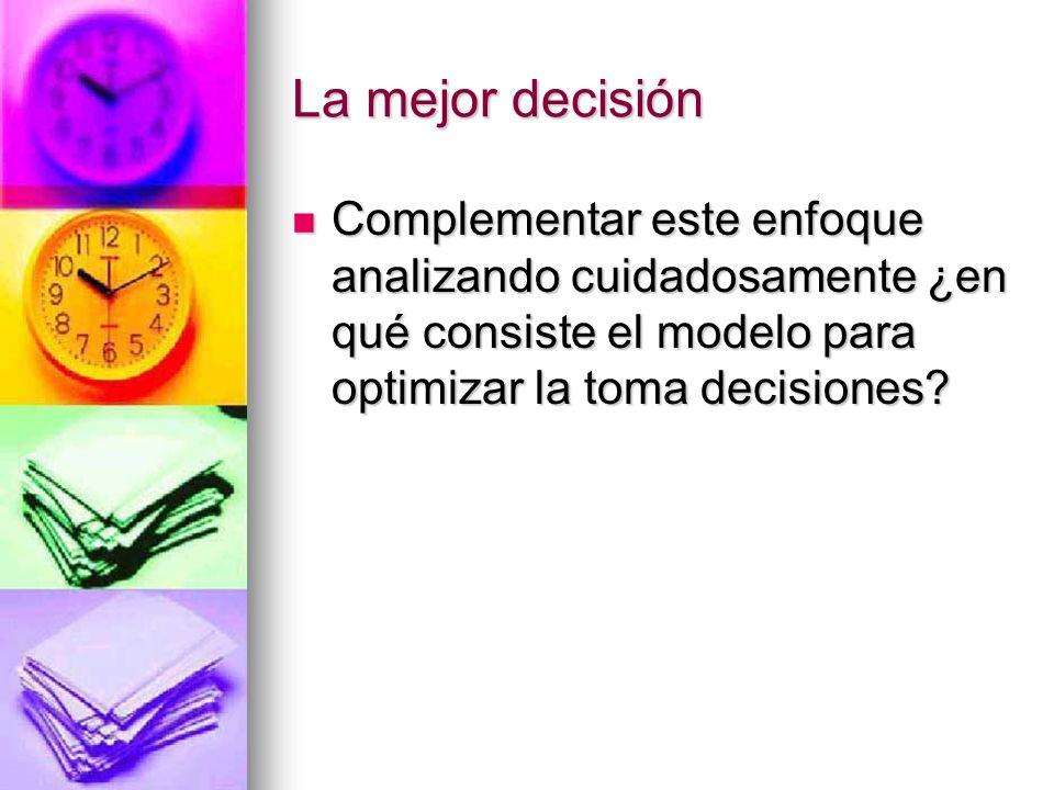 La mejor decisión Complementar este enfoque analizando cuidadosamente ¿en qué consiste el modelo para optimizar la toma decisiones? Complementar este