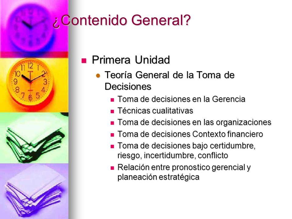 ¿Contenido General? Primera Unidad Primera Unidad Teoría General de la Toma de Decisiones Teoría General de la Toma de Decisiones Toma de decisiones e