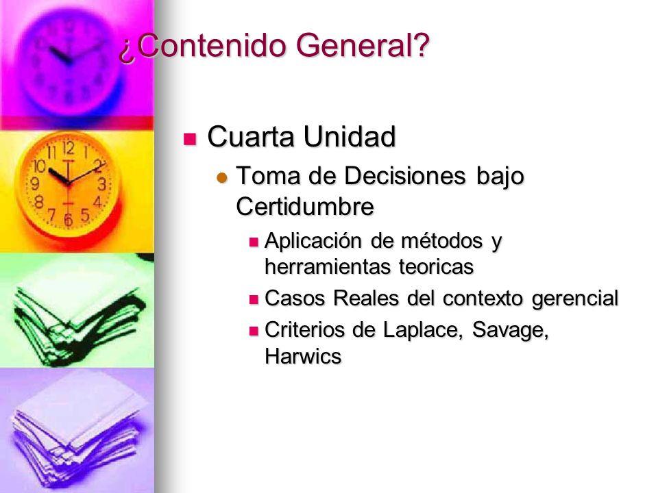 ¿Contenido General? Cuarta Unidad Cuarta Unidad Toma de Decisiones bajo Certidumbre Toma de Decisiones bajo Certidumbre Aplicación de métodos y herram