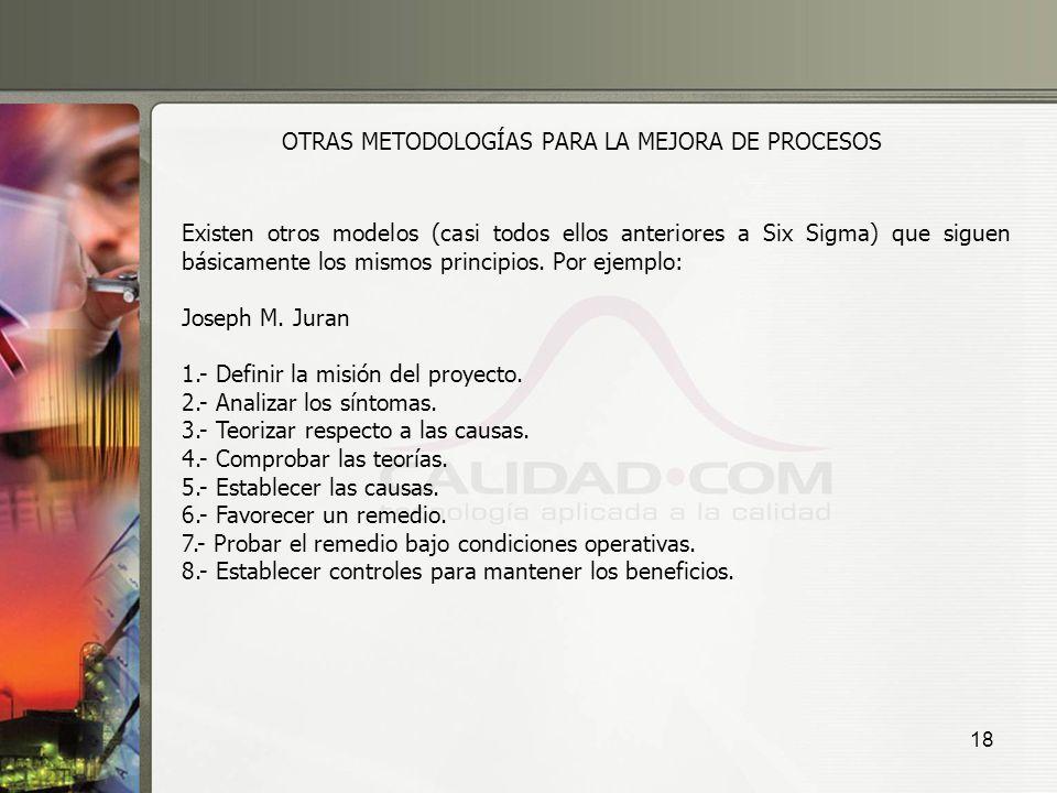 18 OTRAS METODOLOGÍAS PARA LA MEJORA DE PROCESOS Existen otros modelos (casi todos ellos anteriores a Six Sigma) que siguen básicamente los mismos pri