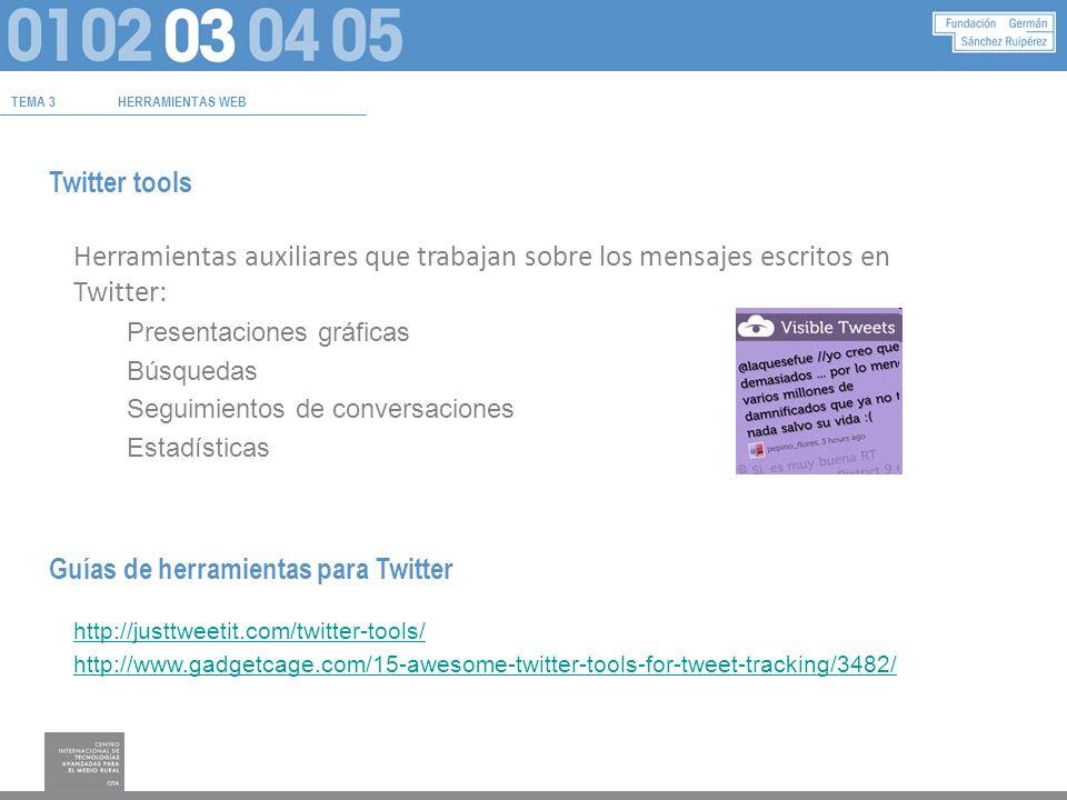 TEMA 3HERRAMIENTAS WEB Twitter tools Herramientas auxiliares que trabajan sobre los mensajes escritos en Twitter: Presentaciones gráficas Búsquedas Seguimientos de conversaciones Estadísticas Guías de herramientas para Twitter http://justtweetit.com/twitter-tools/ http://www.gadgetcage.com/15-awesome-twitter-tools-for-tweet-tracking/3482/