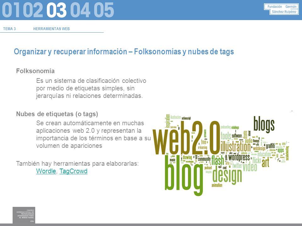 TEMA 3HERRAMIENTAS WEB Organizar y recuperar información – Folksonomías y nubes de tags Folksonomía Es un sistema de clasificación colectivo por medio de etiquetas simples, sin jerarquías ni relaciones determinadas.