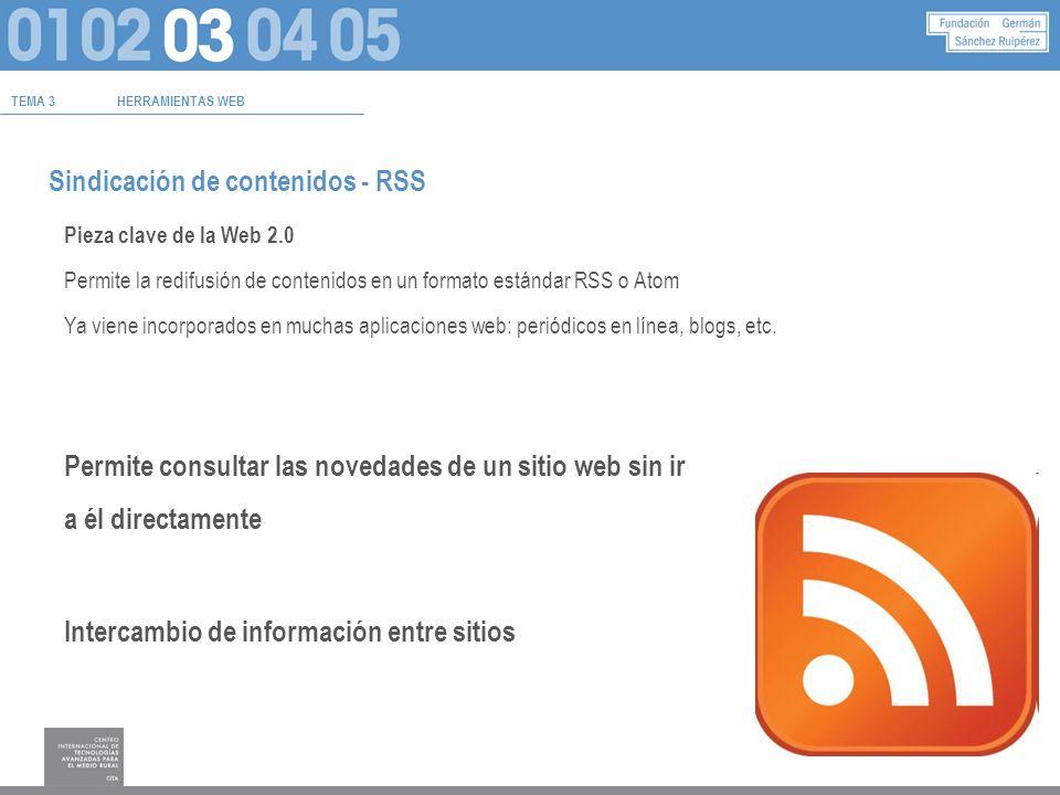 TEMA 3HERRAMIENTAS WEB Sindicación de contenidos - RSS Pieza clave de la Web 2.0 Permite la redifusión de contenidos en un formato estándar RSS o Atom Ya viene incorporados en muchas aplicaciones web: periódicos en línea, blogs, etc.