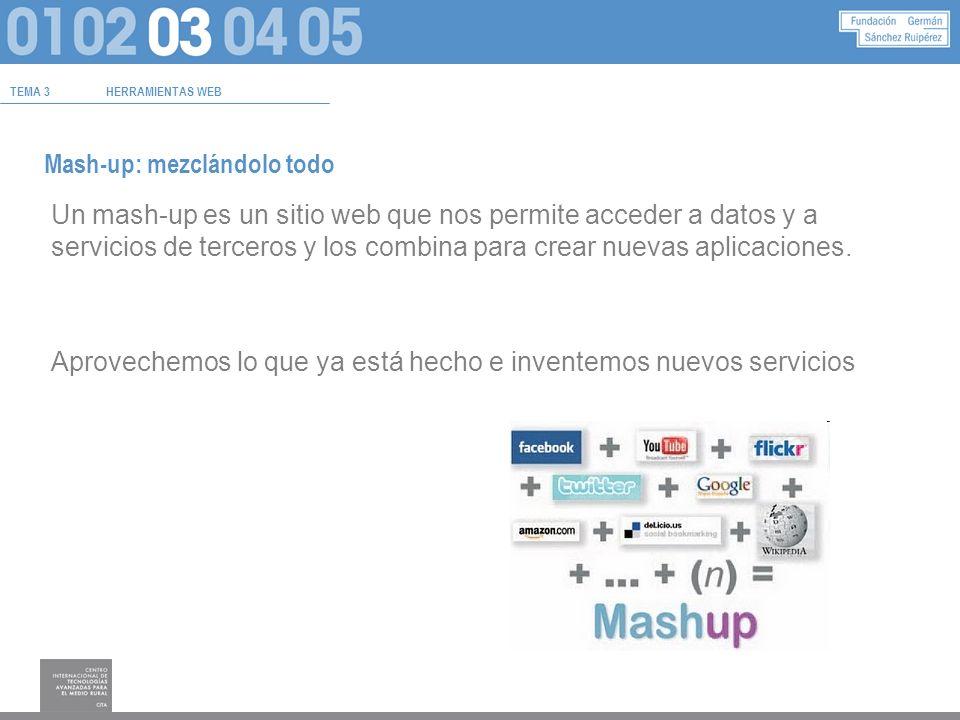 TEMA 3HERRAMIENTAS WEB Mash-up: mezclándolo todo Un mash-up es un sitio web que nos permite acceder a datos y a servicios de terceros y los combina para crear nuevas aplicaciones.