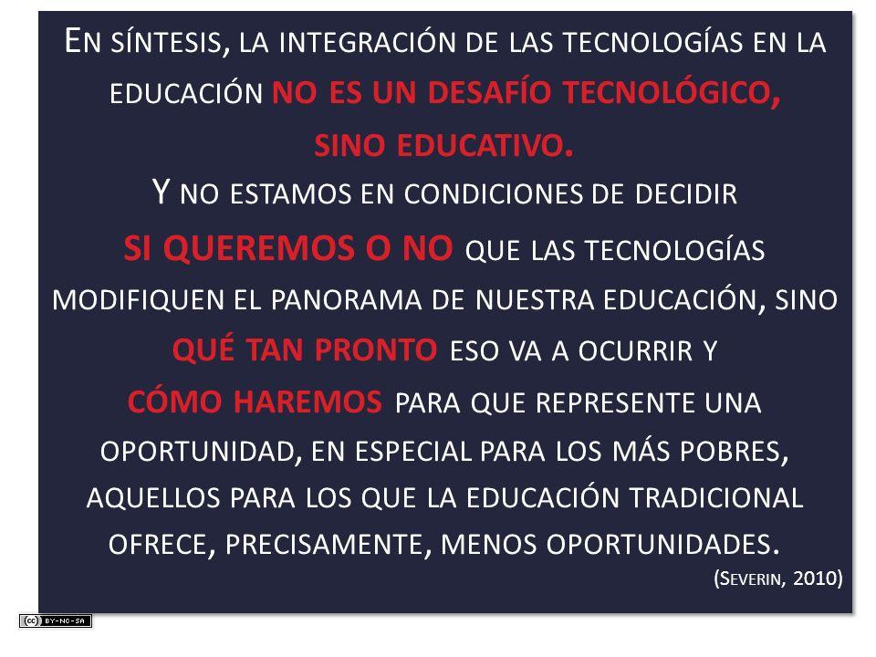 E N SÍNTESIS, LA INTEGRACIÓN DE LAS TECNOLOGÍAS EN LA EDUCACIÓN NO ES UN DESAFÍO TECNOLÓGICO, SINO EDUCATIVO. Y NO ESTAMOS EN CONDICIONES DE DECIDIR S