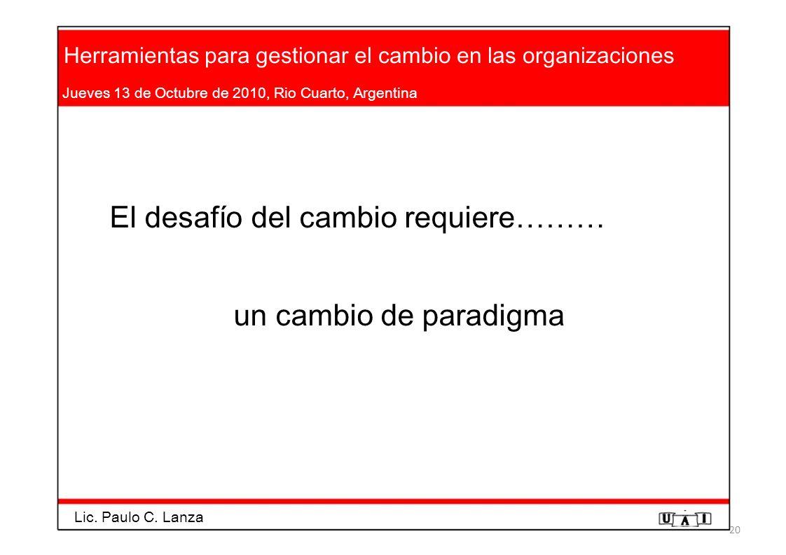 Herramientas para gestionar el cambio en las organizaciones Jueves 13 de Octubre de 2010, Rio Cuarto, Argentina El desafío del cambio requiere……… un c