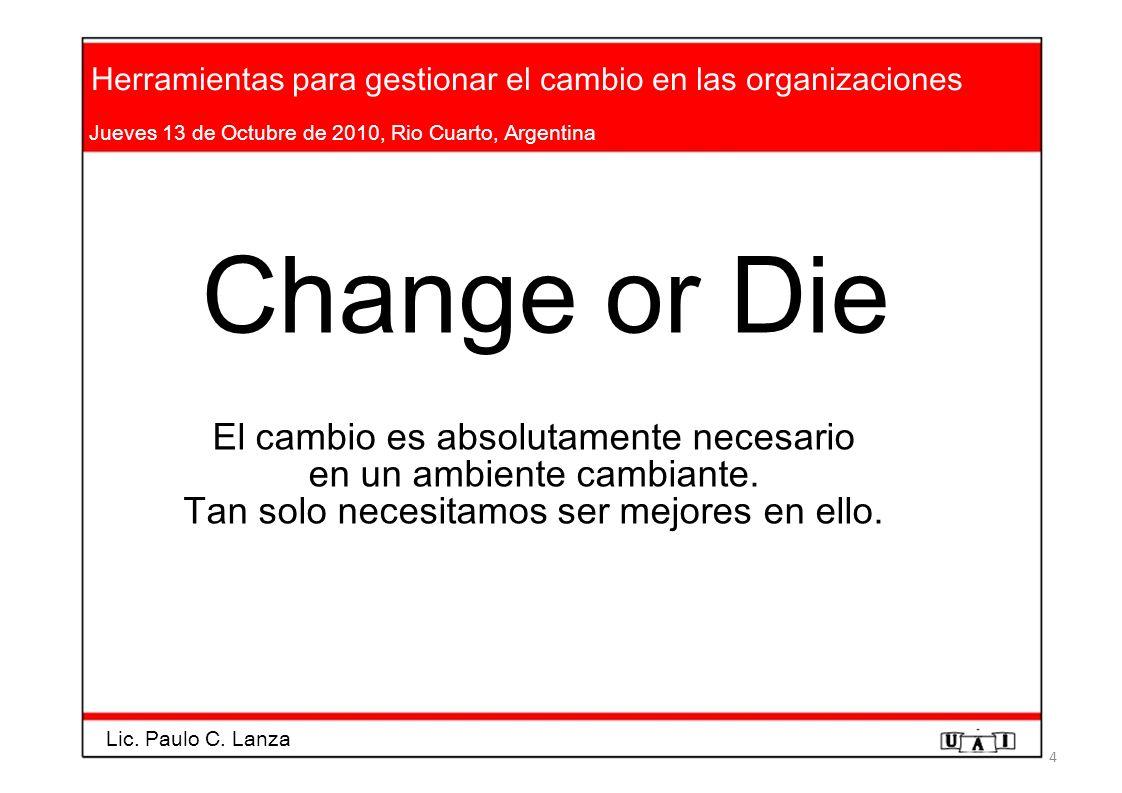 Herramientas para gestionar el cambio en las organizaciones Jueves 13 de Octubre de 2010, Rio Cuarto, Argentina Change or Die El cambio es absolutamen