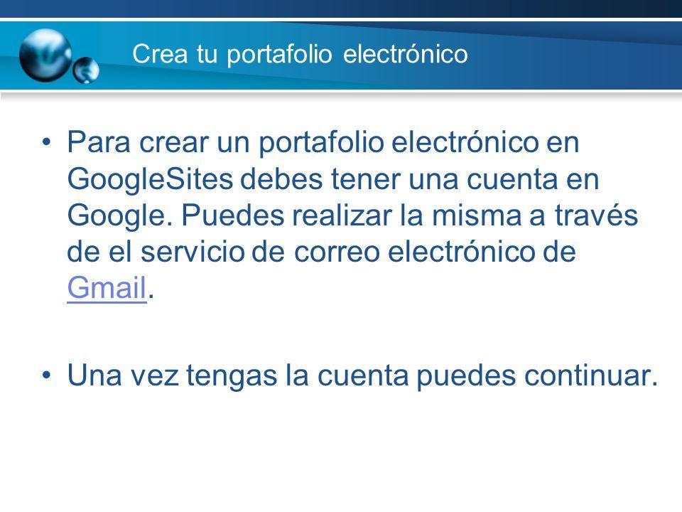 Crea tu portafolio electrónico Para crear un portafolio electrónico en GoogleSites debes tener una cuenta en Google. Puedes realizar la misma a través
