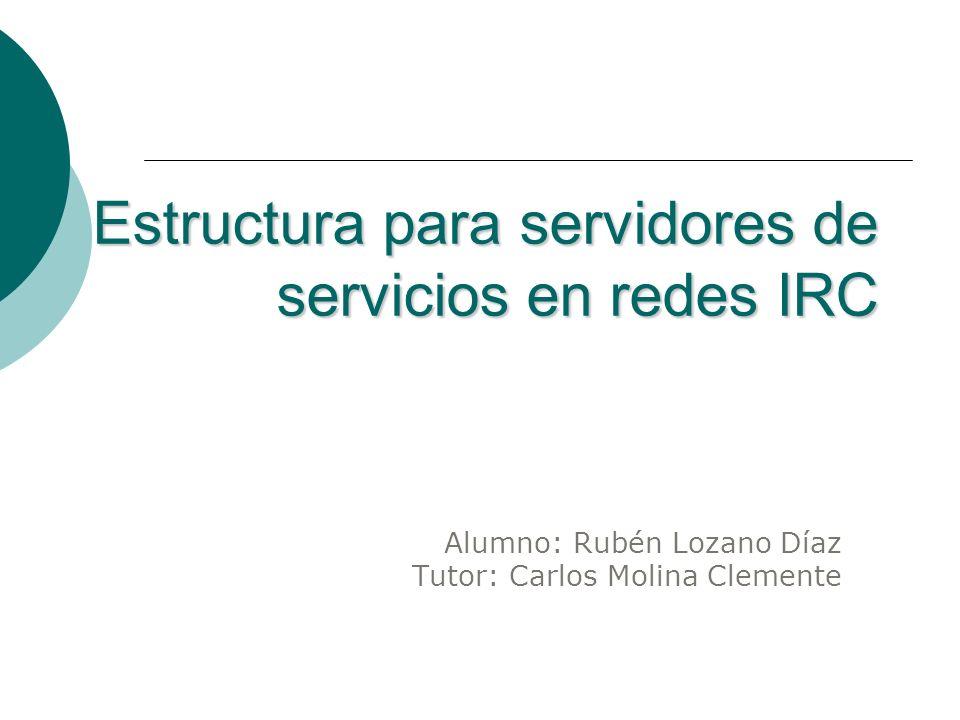 Estructura para servidores de servicios en redes IRC Alumno: Rubén Lozano Díaz Tutor: Carlos Molina Clemente