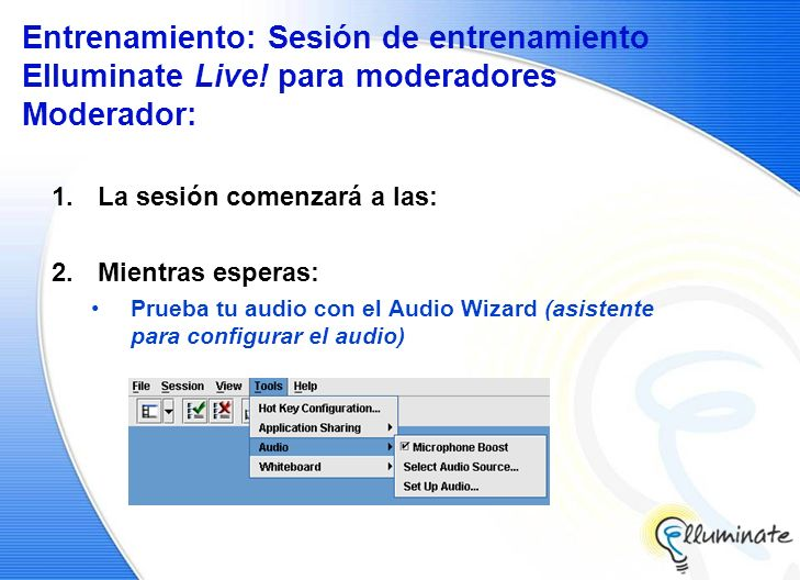 Entrenamiento: Sesión de entrenamiento Elluminate Live! para moderadores Moderador: 1.La sesión comenzará a las: 2.Mientras esperas: Prueba tu audio c