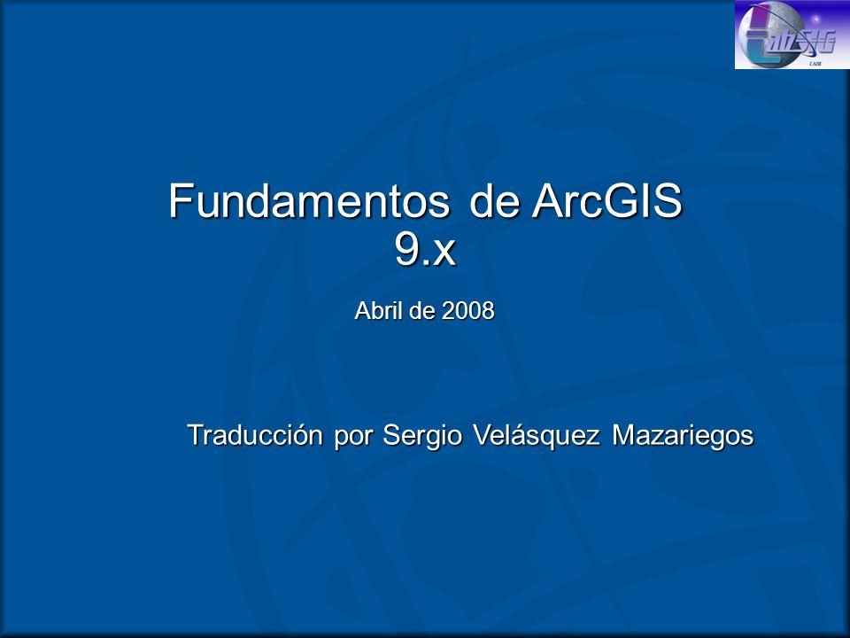 Fundamentos de ArcGIS 9.x Abril de 2008 Traducción por Sergio Velásquez Mazariegos