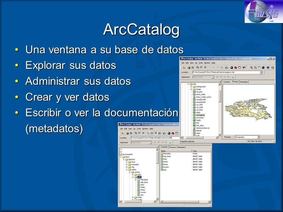 ArcCatalog Una ventana a su base de datosUna ventana a su base de datos Explorar sus datosExplorar sus datos Administrar sus datosAdministrar sus dato