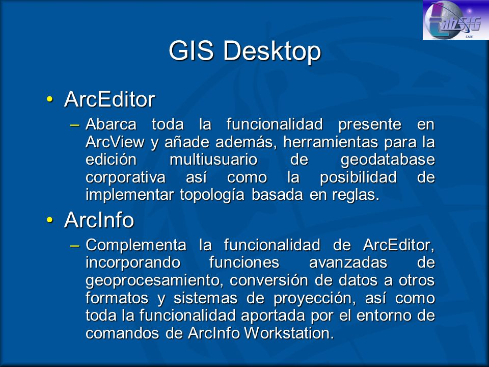 GIS Desktop ArcEditorArcEditor –Abarca toda la funcionalidad presente en ArcView y añade además, herramientas para la edición multiusuario de geodatab
