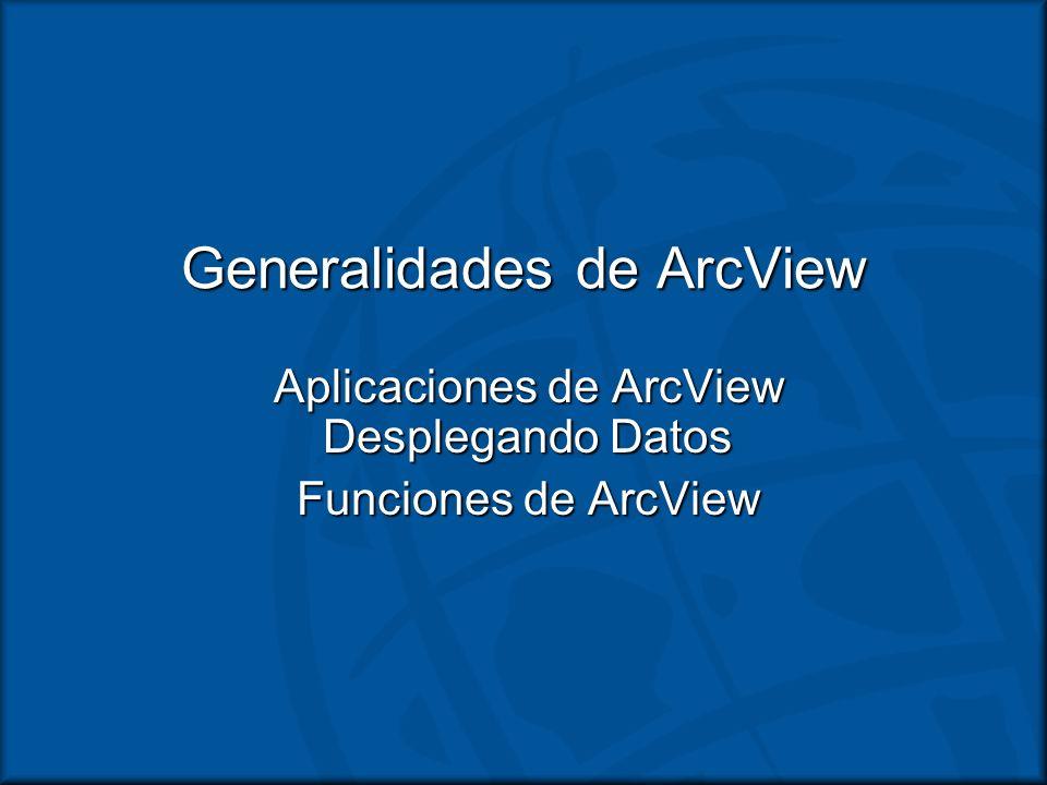 Generalidades de ArcView Aplicaciones de ArcView Desplegando Datos Funciones de ArcView